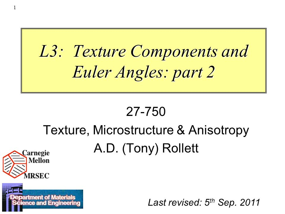 1 L3: Texture Components and Euler Angles: part 2 27-750 Texture, Microstructure & Anisotropy A.D. (Tony) Rollett Last revised: 5 th Sep. 2011