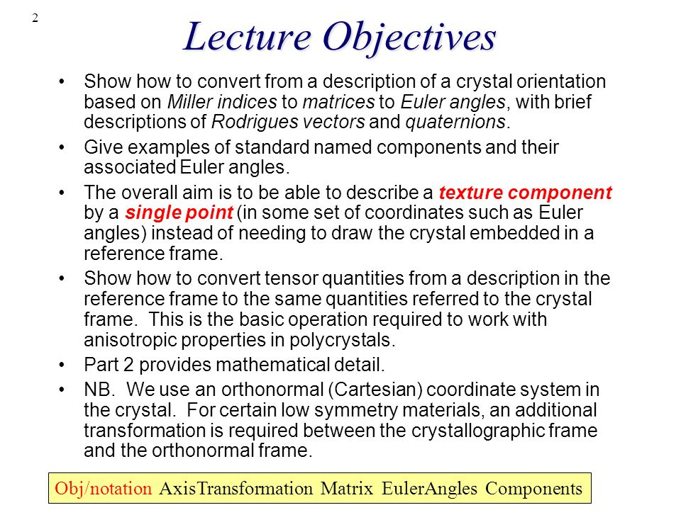 2 Lecture Objectives Show how to convert from a description of a crystal orientation based on Miller indices to matrices to Euler angles, with brief d