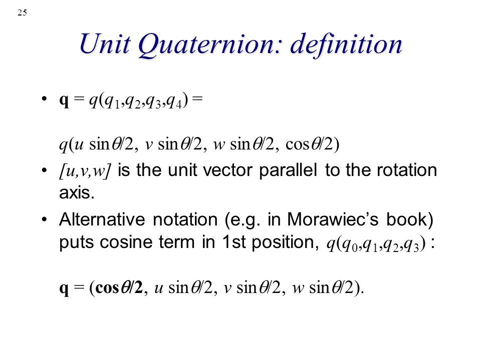 25 Unit Quaternion: definition q = q(q 1,q 2,q 3,q 4 ) = q(u sin /2, v sin /2, w sin /2, cos /2) [u,v,w] is the unit vector parallel to the rotation a