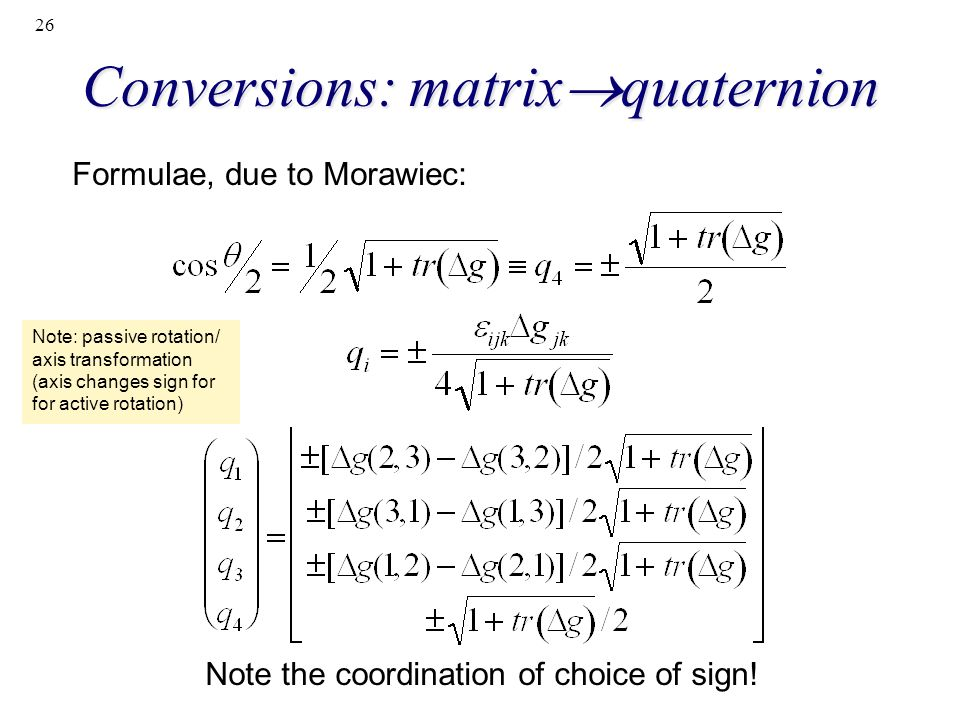 26 Conversions: matrix quaternion Formulae, due to Morawiec: Note the coordination of choice of sign! Note: passive rotation/ axis transformation (axi
