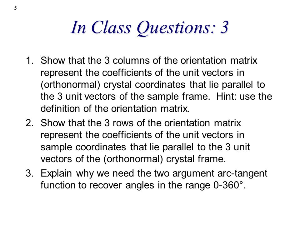 In Class Questions: 3 1.Show that the 3 columns of the orientation matrix represent the coefficients of the unit vectors in (orthonormal) crystal coor