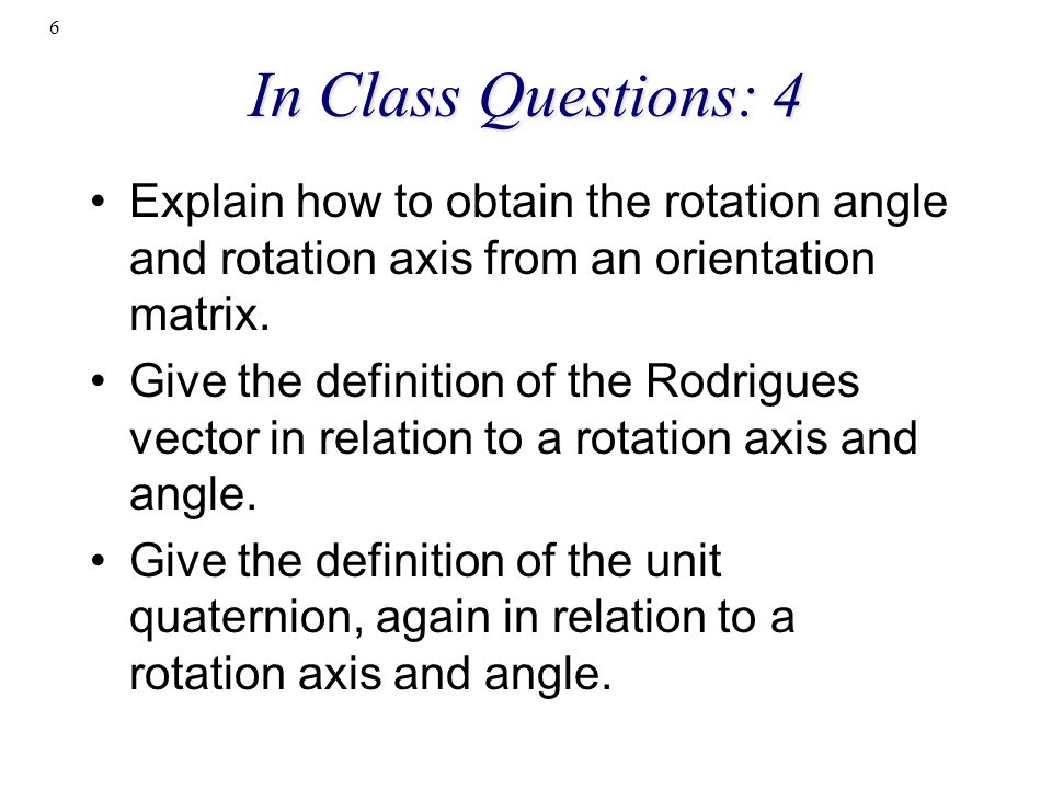 In Class Questions: 4 Explain how to obtain the rotation angle and rotation axis from an orientation matrix. Give the definition of the Rodrigues vect