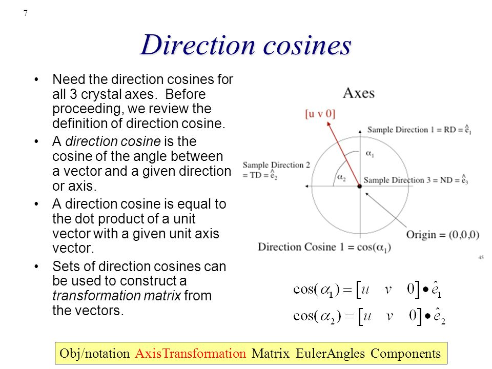 7 Direction cosines Obj/notation AxisTransformation Matrix EulerAngles Components Need the direction cosines for all 3 crystal axes. Before proceeding