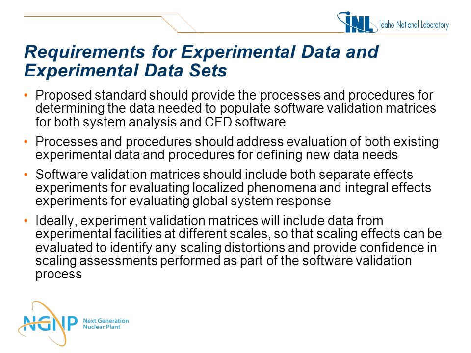 Requirements for Experimental Data and Experimental Data Sets Proposed standard should provide the processes and procedures for determining the data needed to populate software validation matrices for both system analysis and CFD software Processes and procedures should address evaluation of both existing experimental data and procedures for defining new data needs Software validation matrices should include both separate effects experiments for evaluating localized phenomena and integral effects experiments for evaluating global system response Ideally, experiment validation matrices will include data from experimental facilities at different scales, so that scaling effects can be evaluated to identify any scaling distortions and provide confidence in scaling assessments performed as part of the software validation process