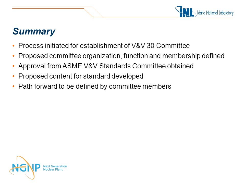 Summary Process initiated for establishment of V&V 30 Committee Proposed committee organization, function and membership defined Approval from ASME V&V Standards Committee obtained Proposed content for standard developed Path forward to be defined by committee members
