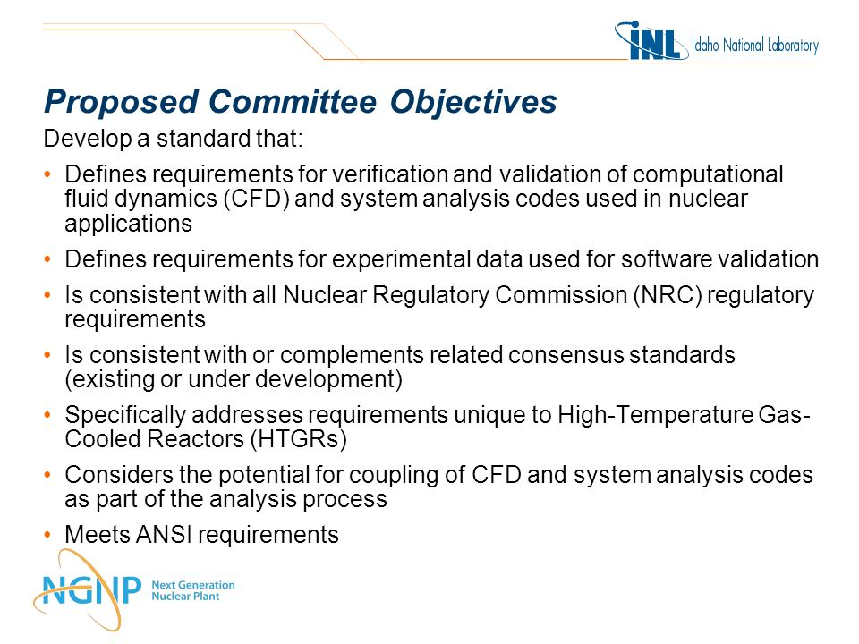 Proposed Committee Objectives Develop a standard that: Defines requirements for verification and validation of computational fluid dynamics (CFD) and system analysis codes used in nuclear applications Defines requirements for experimental data used for software validation Is consistent with all Nuclear Regulatory Commission (NRC) regulatory requirements Is consistent with or complements related consensus standards (existing or under development) Specifically addresses requirements unique to High-Temperature Gas- Cooled Reactors (HTGRs) Considers the potential for coupling of CFD and system analysis codes as part of the analysis process Meets ANSI requirements