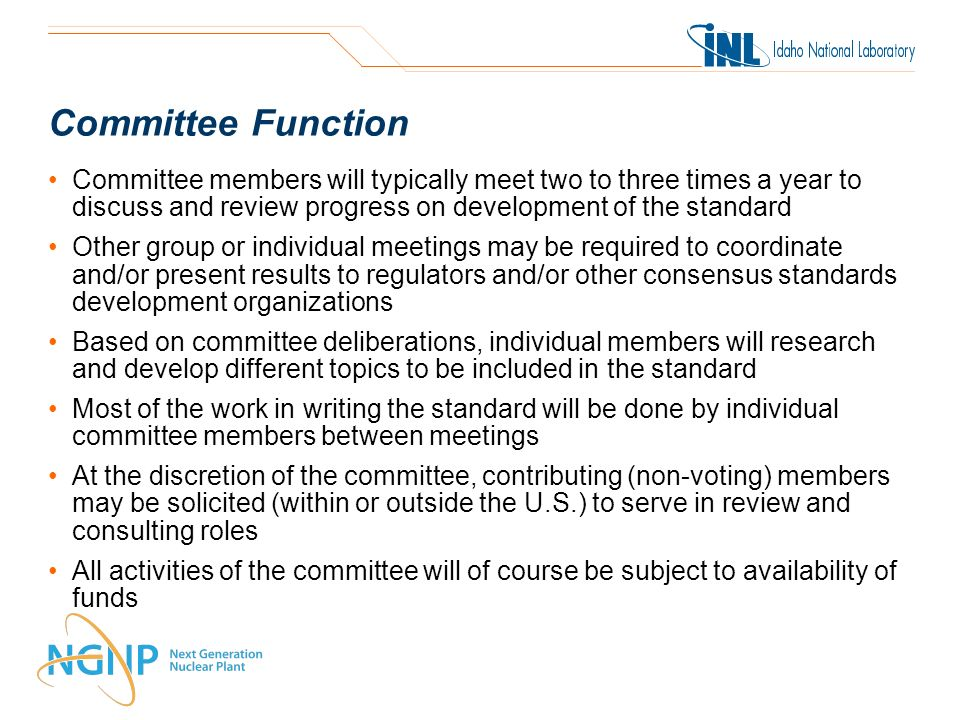 Committee Function Committee members will typically meet two to three times a year to discuss and review progress on development of the standard Other group or individual meetings may be required to coordinate and/or present results to regulators and/or other consensus standards development organizations Based on committee deliberations, individual members will research and develop different topics to be included in the standard Most of the work in writing the standard will be done by individual committee members between meetings At the discretion of the committee, contributing (non-voting) members may be solicited (within or outside the U.S.) to serve in review and consulting roles All activities of the committee will of course be subject to availability of funds