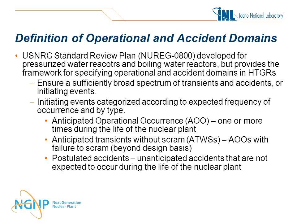 Definition of Operational and Accident Domains USNRC Standard Review Plan (NUREG-0800) developed for pressurized water reacotrs and boiling water reactors, but provides the framework for specifying operational and accident domains in HTGRs – Ensure a sufficiently broad spectrum of transients and accidents, or initiating events.