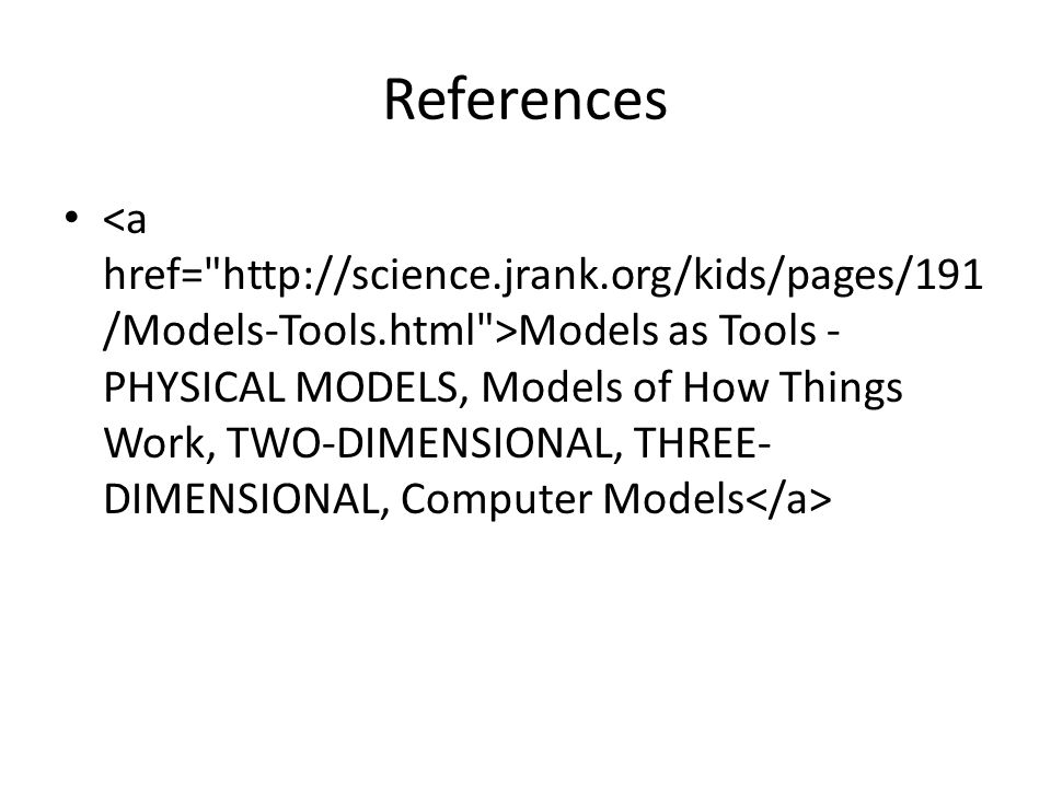 References Models as Tools - PHYSICAL MODELS, Models of How Things Work, TWO-DIMENSIONAL, THREE- DIMENSIONAL, Computer Models