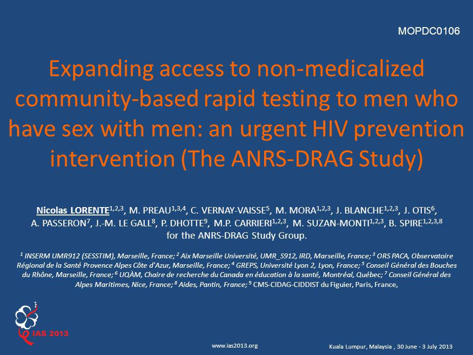 www.ias2013.org Kuala Lumpur, Malaysia, 30 June - 3 July 2013 Expanding access to non-medicalized community-based rapid testing to men who have sex with men: an urgent HIV prevention intervention (The ANRS-DRAG Study) Nicolas LORENTE 1,2,3, M.