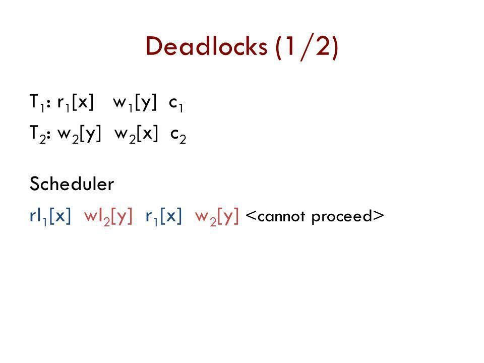 Deadlocks (1/2) T 1 : r 1 [x] w 1 [y] c 1 T 2 : w 2 [y] w 2 [x] c 2 Scheduler rl 1 [x] wl 2 [y] r 1 [x] w 2 [y]