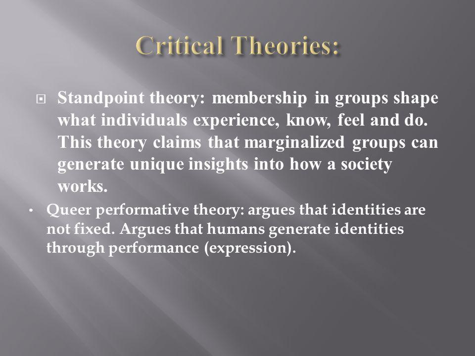 Standpoint theory: membership in groups shape what individuals experience, know, feel and do.