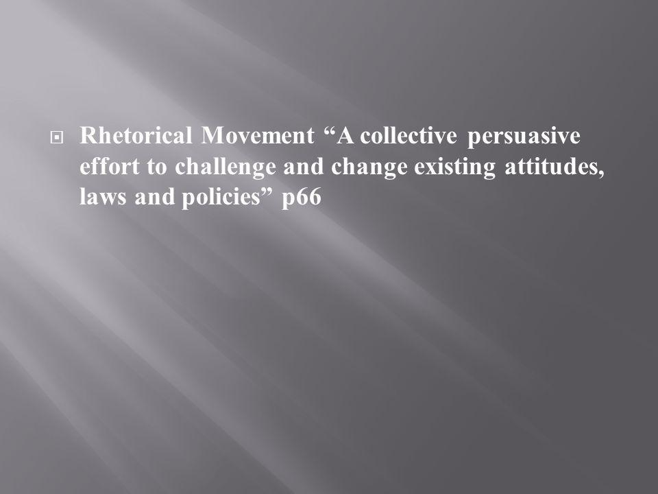 Rhetorical Movement A collective persuasive effort to challenge and change existing attitudes, laws and policies p66