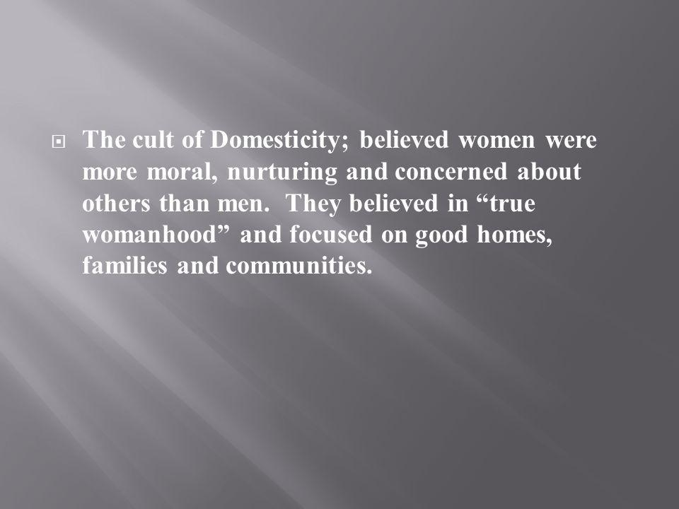 The cult of Domesticity; believed women were more moral, nurturing and concerned about others than men.