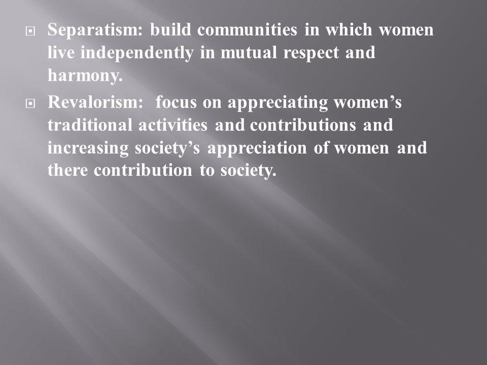 Separatism: build communities in which women live independently in mutual respect and harmony.