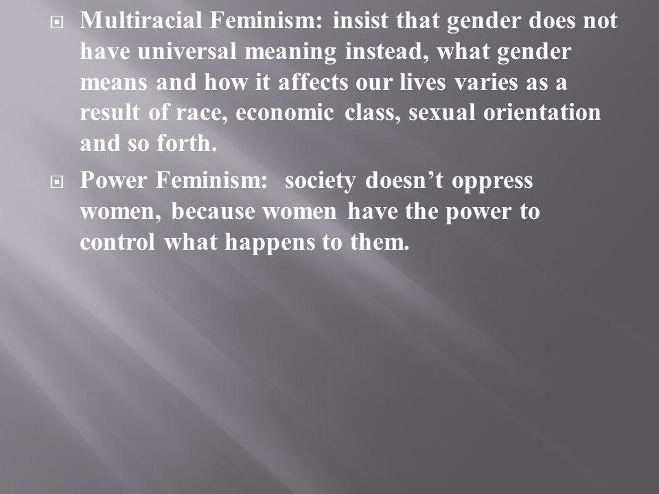Multiracial Feminism: insist that gender does not have universal meaning instead, what gender means and how it affects our lives varies as a result of race, economic class, sexual orientation and so forth.