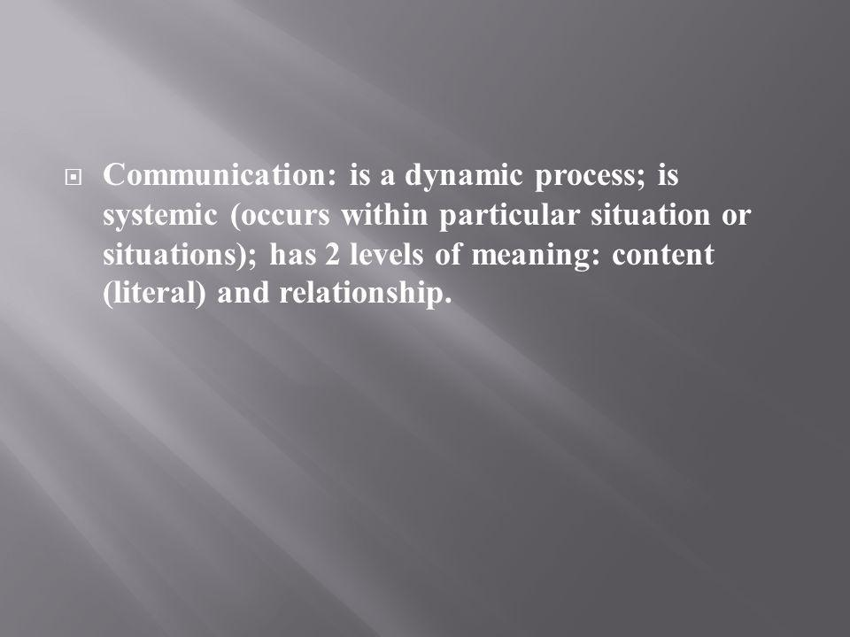 Communication: is a dynamic process; is systemic (occurs within particular situation or situations); has 2 levels of meaning: content (literal) and relationship.