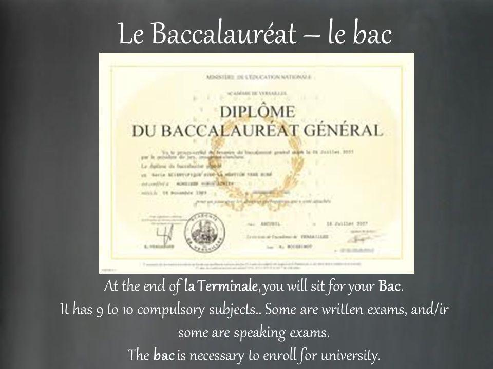 Le Baccalauréat – le bac At the end of la Terminale, you will sit for your Bac. It has 9 to 10 compulsory subjects.. Some are written exams, and/ir so