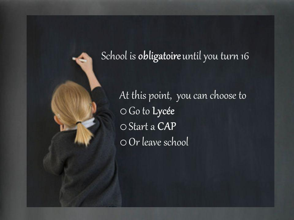 School is obligatoire until you turn 16 At this point, you can choose to o Go to Lycée o Start a CAP o Or leave school