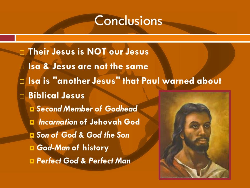 Conclusions Their Jesus is NOT our Jesus Isa & Jesus are not the same Isa is