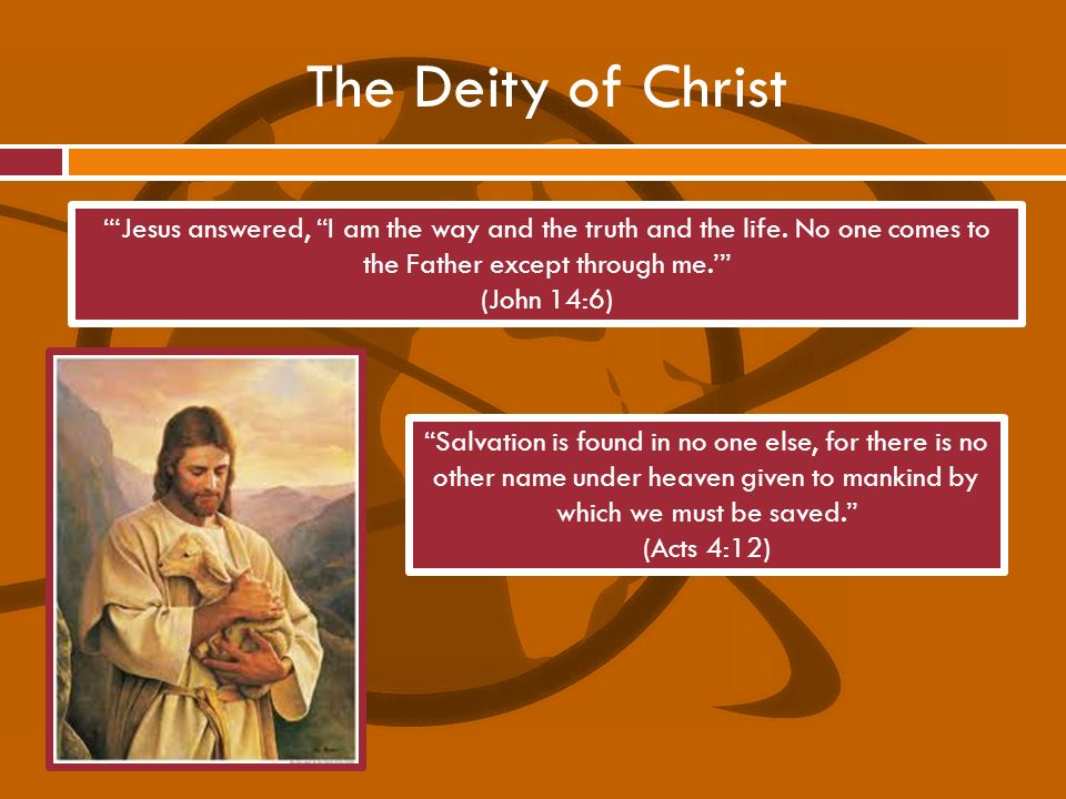 The Deity of Christ Salvation is found in no one else, for there is no other name under heaven given to mankind by which we must be saved. (Acts 4:12)