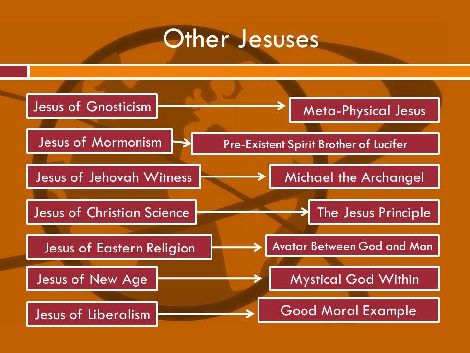 Other Jesuses Jesus of Gnosticism Jesus of Mormonism Jesus of Jehovah Witness Jesus of Christian Science Jesus of Liberalism Jesus of Eastern Religion