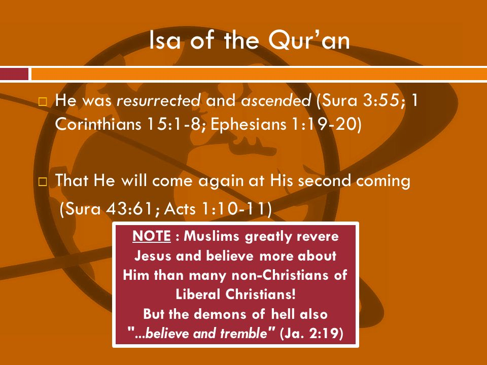 Isa of the Quran He was resurrected and ascended (Sura 3:55; 1 Corinthians 15:1-8; Ephesians 1:19-20) That He will come again at His second coming (Su