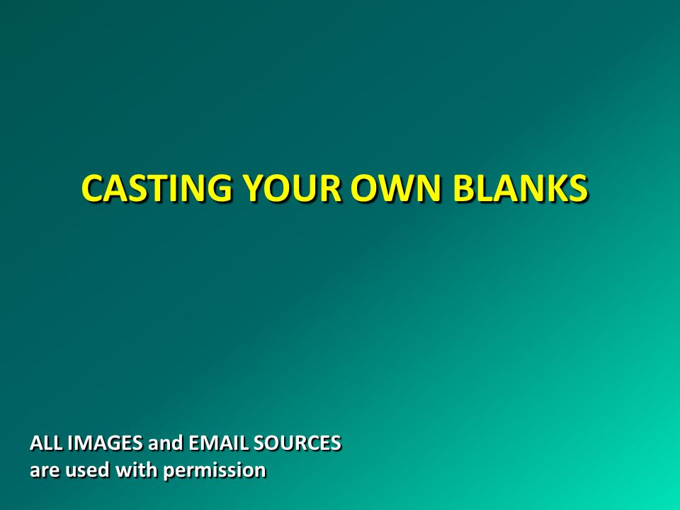 CASTING YOUR OWN BLANKS ALL IMAGES and EMAIL SOURCES are used with permission