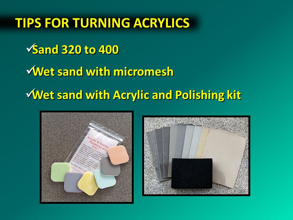 TIPS FOR TURNING ACRYLICS Wet sand with micromesh Wet sand with micromesh Wet sand with Acrylic and Polishing kit Wet sand with Acrylic and Polishing