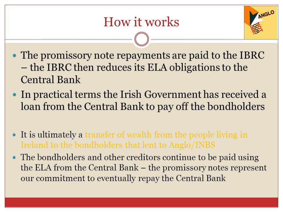 How it works The promissory note repayments are paid to the IBRC – the IBRC then reduces its ELA obligations to the Central Bank In practical terms the Irish Government has received a loan from the Central Bank to pay off the bondholders It is ultimately a transfer of wealth from the people living in Ireland to the bondholders that lent to Anglo/INBS The bondholders and other creditors continue to be paid using the ELA from the Central Bank – the promissory notes represent our commitment to eventually repay the Central Bank