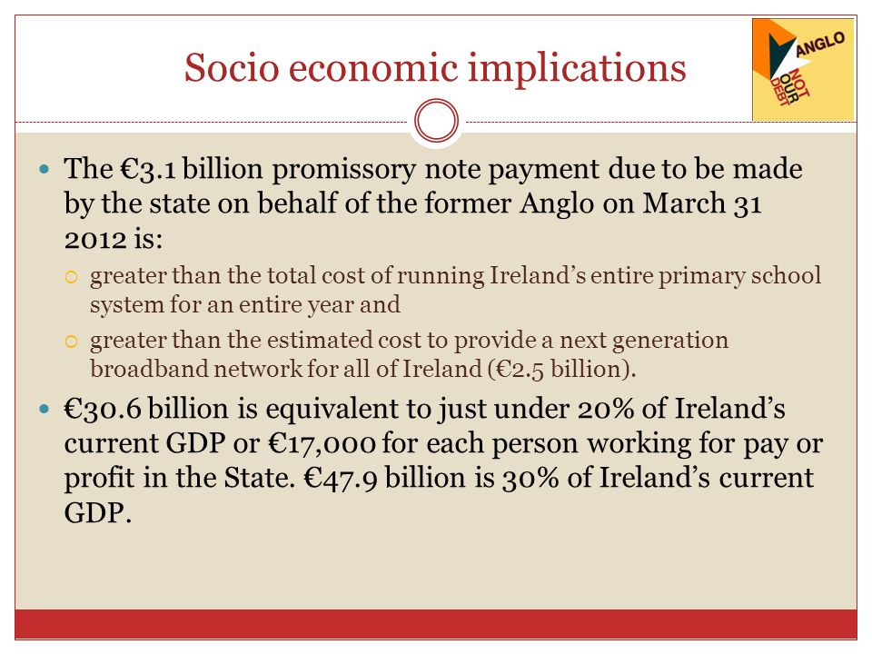 Socio economic implications The 3.1 billion promissory note payment due to be made by the state on behalf of the former Anglo on March 31 2012 is: greater than the total cost of running Irelands entire primary school system for an entire year and greater than the estimated cost to provide a next generation broadband network for all of Ireland (2.5 billion).