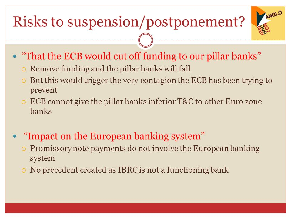 Risks to suspension/postponement? That the ECB would cut off funding to our pillar banks Remove funding and the pillar banks will fall But this would