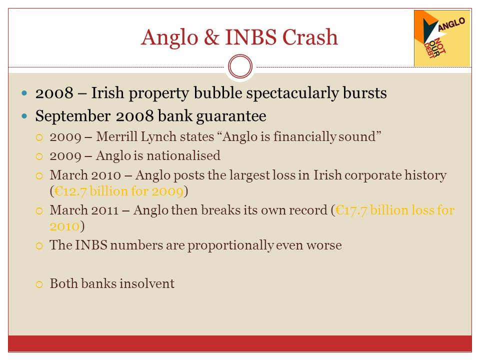 Anglo & INBS Crash 2008 – Irish property bubble spectacularly bursts September 2008 bank guarantee 2009 – Merrill Lynch states Anglo is financially so
