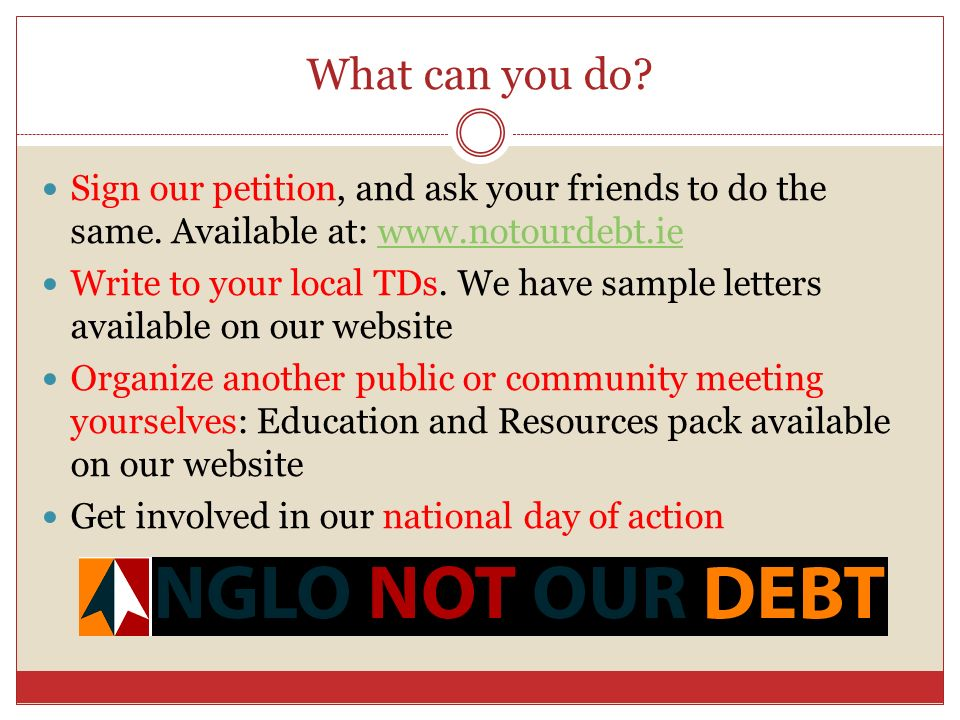 What can you do? Sign our petition, and ask your friends to do the same. Available at: www.notourdebt.iewww.notourdebt.ie Write to your local TDs. We