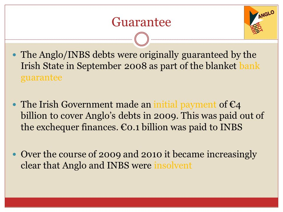 Guarantee The Anglo/INBS debts were originally guaranteed by the Irish State in September 2008 as part of the blanket bank guarantee The Irish Governm