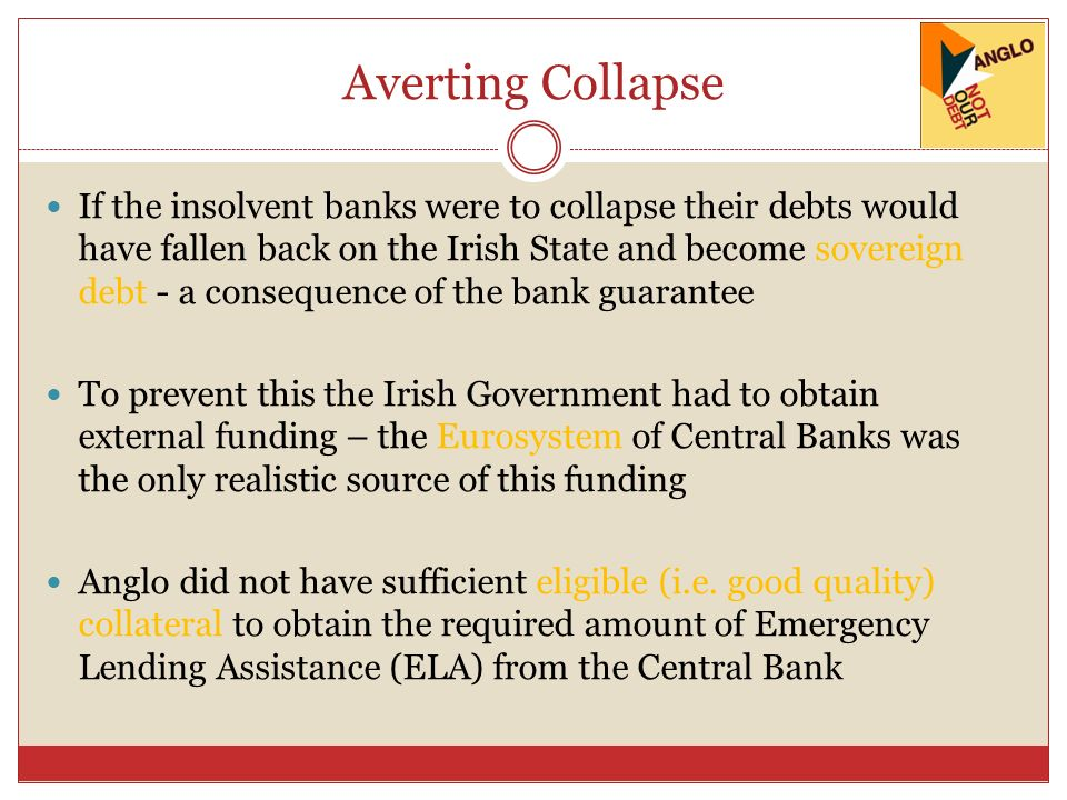 Averting Collapse If the insolvent banks were to collapse their debts would have fallen back on the Irish State and become sovereign debt - a consequence of the bank guarantee To prevent this the Irish Government had to obtain external funding – the Eurosystem of Central Banks was the only realistic source of this funding Anglo did not have sufficient eligible (i.e.