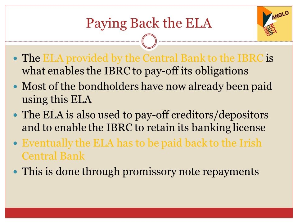 Paying Back the ELA The ELA provided by the Central Bank to the IBRC is what enables the IBRC to pay-off its obligations Most of the bondholders have now already been paid using this ELA The ELA is also used to pay-off creditors/depositors and to enable the IBRC to retain its banking license Eventually the ELA has to be paid back to the Irish Central Bank This is done through promissory note repayments