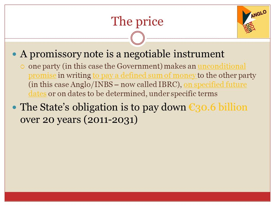 The price A promissory note is a negotiable instrument one party (in this case the Government) makes an unconditional promise in writing to pay a defined sum of money to the other party (in this case Anglo/INBS – now called IBRC), on specified future dates or on dates to be determined, under specific terms The States obligation is to pay down 30.6 billion over 20 years (2011-2031)