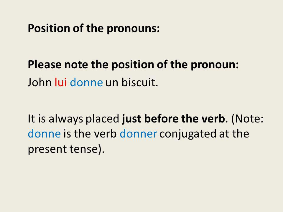 Position of the pronouns: Please note the position of the pronoun: John lui donne un biscuit. It is always placed just before the verb. (Note: donne i