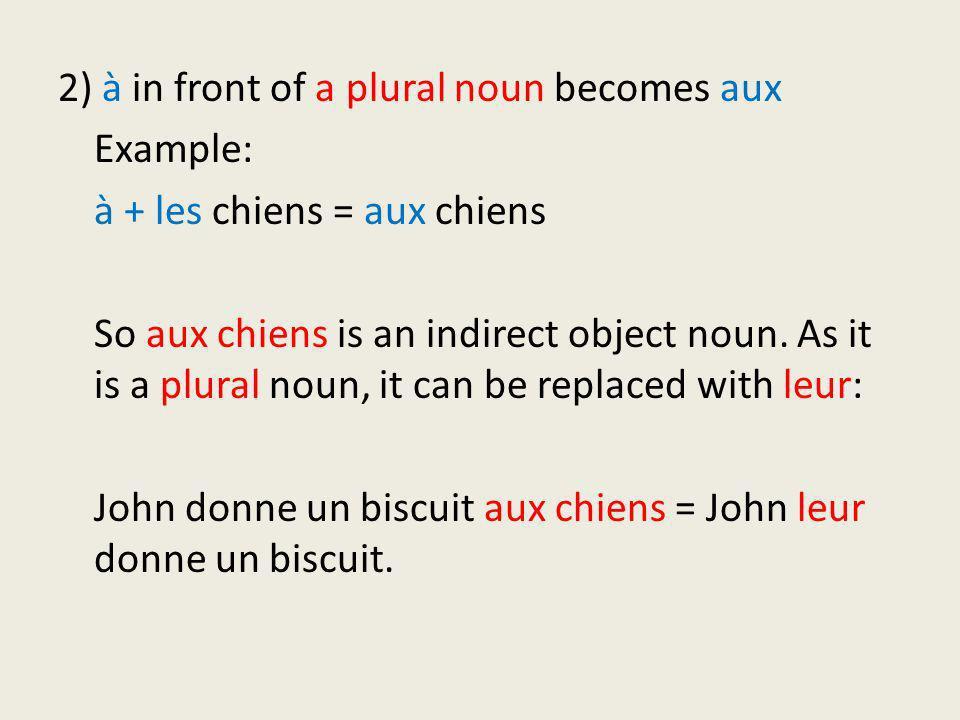 2) à in front of a plural noun becomes aux Example: à + les chiens = aux chiens So aux chiens is an indirect object noun. As it is a plural noun, it c