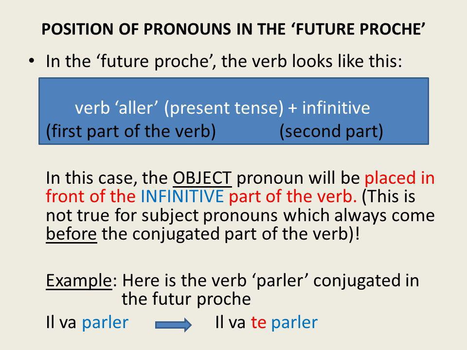 In the future proche, the verb looks like this: verb aller (present tense) + infinitive (first part of the verb) (second part) In this case, the OBJEC