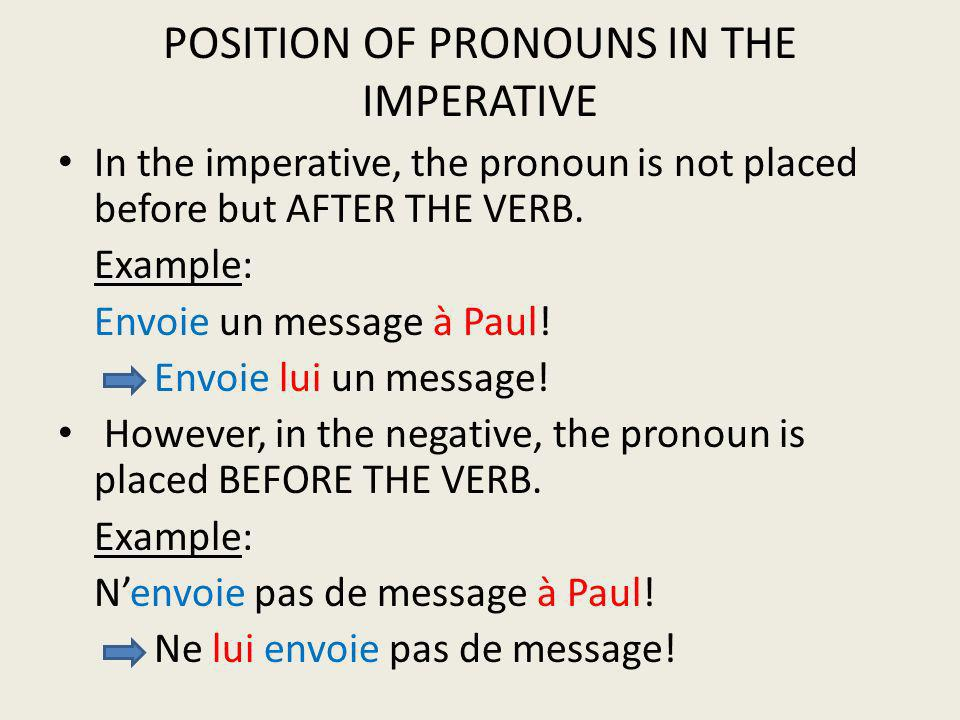 POSITION OF PRONOUNS IN THE IMPERATIVE In the imperative, the pronoun is not placed before but AFTER THE VERB. Example: Envoie un message à Paul! Envo