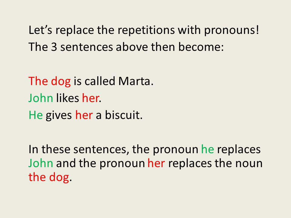 Lets replace the repetitions with pronouns! The 3 sentences above then become: The dog is called Marta. John likes her. He gives her a biscuit. In the