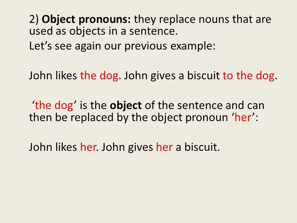 2) Object pronouns: they replace nouns that are used as objects in a sentence. Lets see again our previous example: John likes the dog. John gives a b