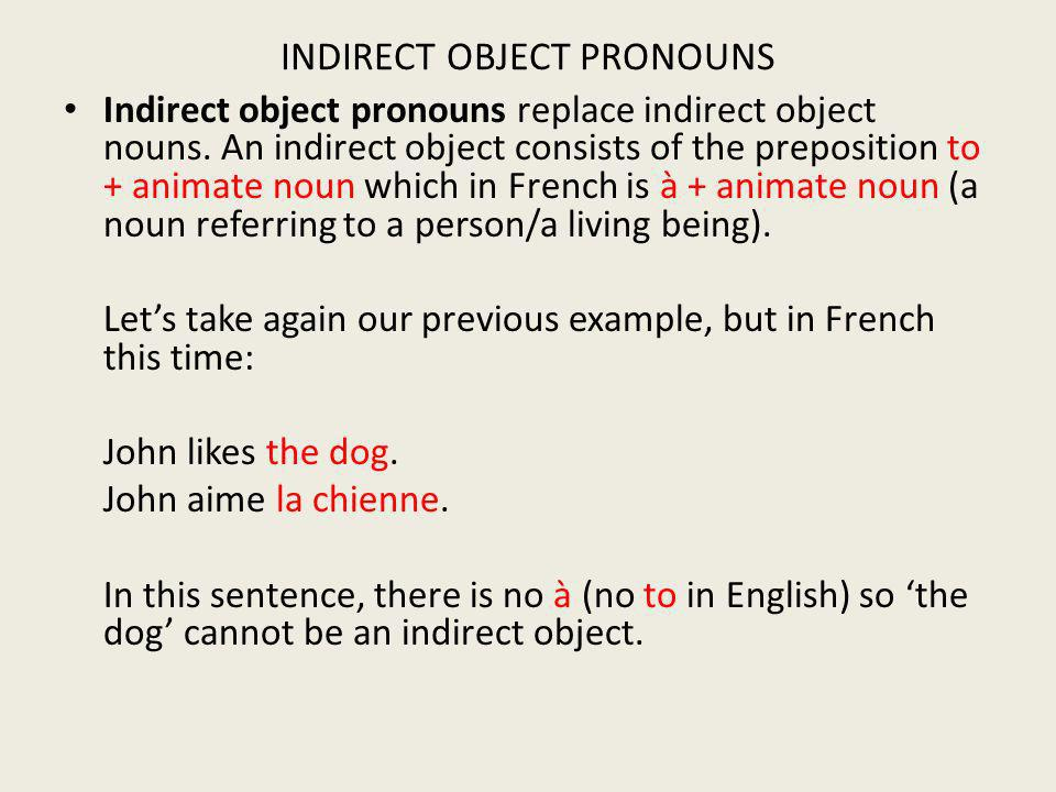 INDIRECT OBJECT PRONOUNS Indirect object pronouns replace indirect object nouns. An indirect object consists of the preposition to + animate noun whic
