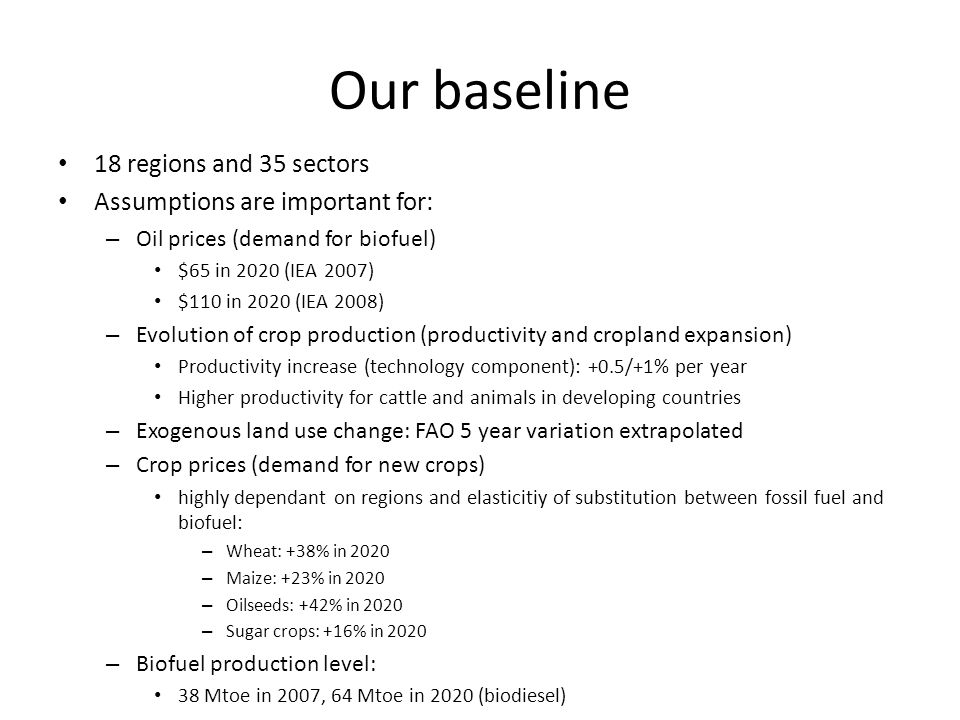 Our baseline 18 regions and 35 sectors Assumptions are important for: – Oil prices (demand for biofuel) $65 in 2020 (IEA 2007) $110 in 2020 (IEA 2008)