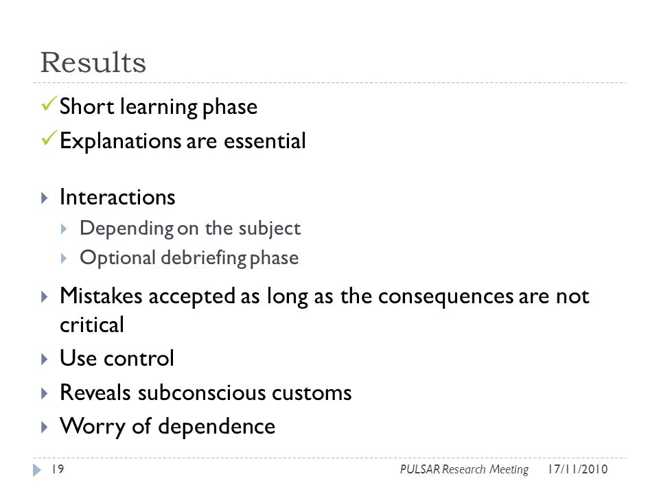 Results Short learning phase Explanations are essential Interactions Depending on the subject Optional debriefing phase Mistakes accepted as long as t