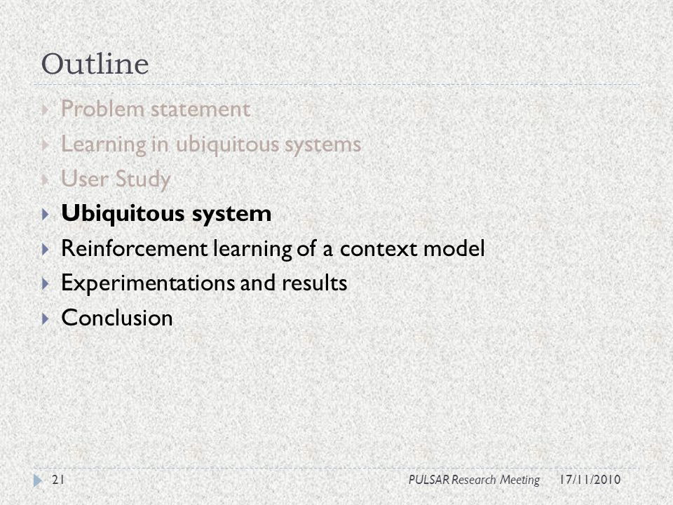 Outline Problem statement Learning in ubiquitous systems User Study Ubiquitous system Reinforcement learning of a context model Experimentations and results Conclusion 21PULSAR Research Meeting17/11/2010