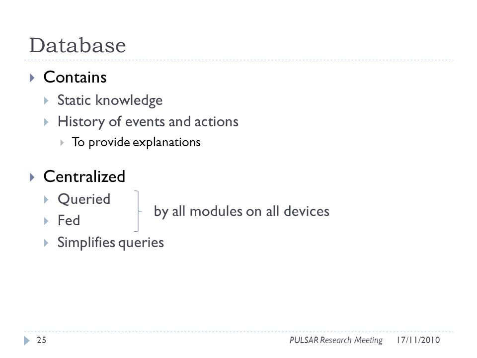 Database Contains Static knowledge History of events and actions To provide explanations Centralized Queried Fed Simplifies queries 25PULSAR Research Meeting by all modules on all devices 17/11/2010