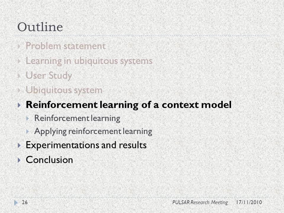 Outline Problem statement Learning in ubiquitous systems User Study Ubiquitous system Reinforcement learning of a context model Reinforcement learning Applying reinforcement learning Experimentations and results Conclusion 26PULSAR Research Meeting17/11/2010